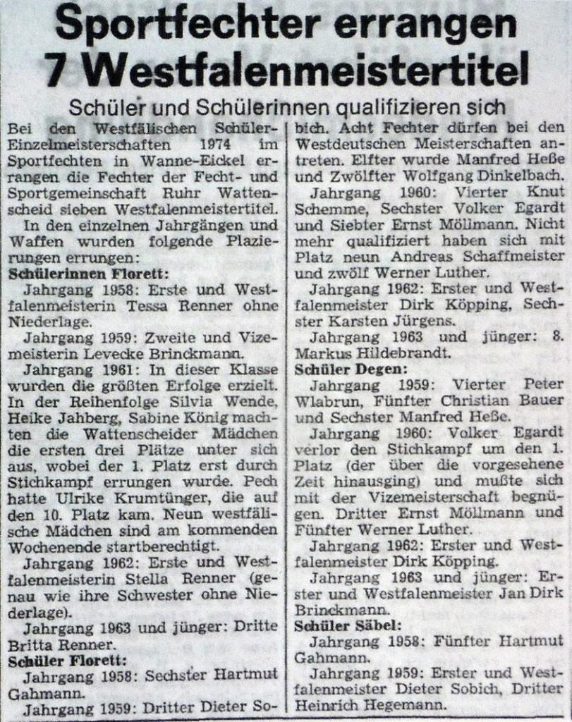 Bei den Westfälischen Schüler-Einzelmeisterschaften 1974 in Wanne Eickel errangen die Fechter der Fecht- und Sportgemeinschaft Ruhr Wattenscheid sieben Westfalenmeistertitel. In den einzelnen Jahrgängen und Waffen wurden folgende Plazierungen erreicht: Schüler Florett: Jahrgang 1958: Erste und Westfalenmeisterin Tessa Renner ohne Niederlage. Jahrgang 1959: Zweite und Vizemeisterin Levecke Brinckmann. Jahrgang 1961: In dieser Klasse wurden die größten Erfolge erzielt. In der Reihenfolge Silvia Wende, Heike Jahberg, Sabine König machten die Wattenscheider Mädchen die ersten Plätze unter isch aus, wobei der 1. Platz erst durch Stichkampf errungen wurde. Pech hatte Ulrike Krumtünger, die auf den 10. Platz kam. Neun westfälische Mädchen sind am kommenden Wochenende startberechtigt. Jahrgang 1962: Erste und Westfalenmeisterin Stella Renner (genau wie ihre Schwester ohne Niederlage). Jahrgang 1963 und jünger Dritte Britta Renner. Schüler Florett: Jahrgang 1958: Sechster Hartmut Gahmann. Jahrgang 1958 Dieter Sobich. Acht Fechter dürfen bei den Westdeutschen Meisterschaften antreten. Elfter wurde Manfred Heße und Zwölfter Wolfgang Dinkelbach. Jahrgang 1960: Vierter Knut Schemme, Sechster Volker Egardt und Siebter Ernst Möllmann. Nicht mehr qualfiziert haben sich mit Platz neun Andreas Schaffmeister und zwölfter Werner Luther. Jahrgang 1962: Erster und Westfalenmeister Dirk Köpping, Sechster Karsten Jürgens. Schüler Degen: Jahrgang 1959: Vierter Peter Wlabrun, Fünfter Christian Bauer und Sechster Manfred Heße. Jahrgang1960: Volker Egardt verlor den Stichkampf um den 1. Platz (der über die vorgesehen Zeit hinausging) und mußte sich mit der Vizemeisterschaft begnügen. Dritter Ernst Möllmann und Fünfter Werner Luther. Jahrgang 1962: Erster und Westfalenmeister Dirk Köpping. Jahrgang 1963 und jünger: Erster und Westfalenmeister Jan Dirk Brinckmann. Schüler Säbel: Jahrgang 1958: Fünfter Hartmut Gahmann. Jahrgang 1959: Erster und Westfalenmeister Dieter Sobich, Dritter Heinrich Heg