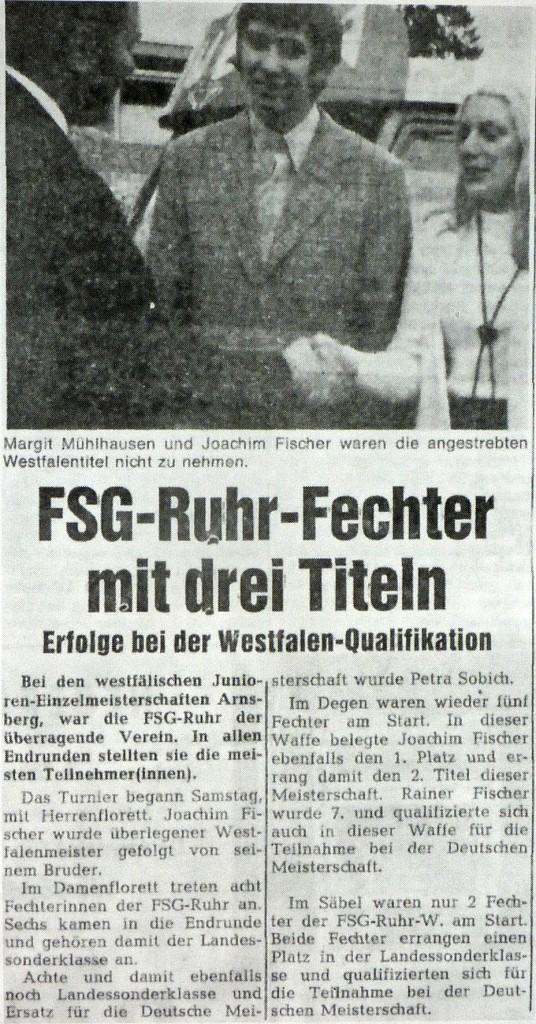 Bei den westfälischen Junioren-Einzelmeisterschaften in Arnsberg, war die FSG Ruhr der überragende Verein. In allen Endrunden stellten sie die meisten Teilnehmer(innen). Das Turnier begann Samstag mit Herrenflorett. Joachim Fischer wurde überlegener Westfalenmeister gefolgt von seinam Bruder. Im Damenflorett traten acht Fechterinnen der FSG Ruhr an. Sechs kamen in die Finalrunde und gehören damit der Landessonderklasse an. Achte und damit ebenfalls noch Landessonderklasse und Ersatz für die Deutschen Meisterschaft wurde Petra Sobich. Im Degen waren wieder fünf Fechter am Start. In dieser Waffe belegte Joachim Fischer ebenfalls den 1. Platz und errang damit den 2. Titel dieser Meisterschaft. Rainer Fischer wurde 7. und qualifizierte sich auch in dieser Waffe für die Teilnahme bei der Deutschen Meisterschaft. Im Säbel waren nur 2 Fechter der FSG Ruhr-Wattenscheid am Start. Beide Fechter errangen einen Platz in der Landessonderklasse und qualifizierten sich für die Teilnahme an der Deutschen Meisterschaft.