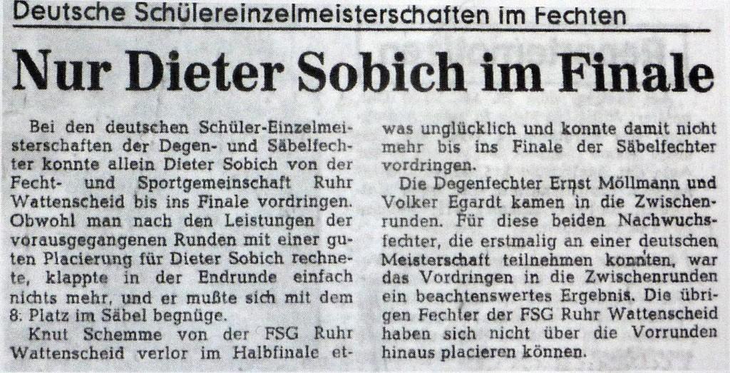 Bei den deutschen Schüler-Einzelmeisterschaften der Degen- und Säbelfechter konnte alleine Dieter Sobich von der Fecht- und Sportgemeinschaft Ruhr Wattenscheid bis ins Finale vordringen. Obwohl man nach den Leistung der vorausgegangenen Runden mit einer guten Placierung für Dieter Sobich rechnete, klappte in der Endrunde einfach nichts mehr, und er mußte sich mit dem 8. Platz im Säbel begnügen. Knut Schemme von der FSG Ruhr Wattenscheid verlor im Halbfinale etwas unglücklich und konnte damit nicht mehr bis ins Finale der Säbelfechter vordringen. Die Degenfechter Ernst Möllmann und Volker Egaardt kamen in die Zwischenrunden. Für diese beiden Nachwuchsfechter, die erstmalig an einer deutschen Meisterschaft teilnehmen konnten, war das Vordringen in die Zwischenrunden ein beachtenswertes Ergebnis. Die übrigen Fechter der FSG Ruhr Wattenscheid haben sich nicht über die Vorrunden hinaus placieren können.