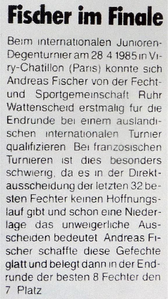 Beim internationalen Junioren-Degenturnier am28.04.1985 in Viry-Chatillion (Paris) konnte sich Andreas Fischer von der Fecht- und Sportgemeinschaft Ruhr Wattenscheid erstmalig für die Endrude bei einem ausländischen, internationalen Turnier qualifizieren. Bei französischen Turnieren ist dies besonders schwierig, da es in der Direktauscheidung der letzten 32 besten Fechter keinen Hoffnungslauf gibt und schon eine Niederlage das unweigerliche Ausscheiden bedeutet. Andreas Fischer schaffte diese Gefechte glatt und belegte dann in der Endrunde der besten 8 Fechter den 7. Platz.