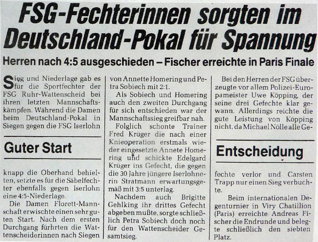 Sieg und Niederlage gab es für die Sportfechter der FSG Ruhr Wattenscheid bei ihren letzten Mannschaftskämpfen. Während die Damen beim Deutschland-Pokal in Siegen gegen die FSG Iserlohn knapp die Oberhand behielten, setzte es für die Säbelfechter ebenfalls gegen Iserlohn eine 4:5 Niederlage. Die Damen Florettmannschaft erwischte einen sehr guten Start. Nach dem ersten Durchgang führten die Wattenscheiderinnen nach Siegen von Anette Homerlug und Petra Sobiech mit 2:1. Als Sobiech und Homering auch noch den zweiten Durchgang für sich entschieden war der Mannschaftserfolg greifbar nah. Folglich schonte Trainer Fred Krüger die nach einer Knieoperation erstmals wieder eingesetzte Annete Homering und schickte Edelgard Krüger ins Rennen, die gegen die 30 Jahre jüngere Iserlohnerin Stratmann erwartungsgemäß mit 3:5 unterlag. Nachdem auch Brigitte Gehlking ihr drittes Gefecht abgeben mußte, sorgte schließlich Petra Sobiech doch noch für den Wattenscheider Gesamtsieg. Bei den Herren der FSG überzeugte vor allem Polizei-Europameister Uwe Köpping, der seine drei Gefechte klar gewann. Allerdings reichte die gute Leistung nicht, da Michael Nölle alle Gefechte vorlor und Carsten Trapp nur einen Sieg verbuchte. Beim internationalen Degenturnier in Viry-Chatillion (Paris erreichte Andreas Fischer die Endrunde und belegte schließlich den siebten Platz.