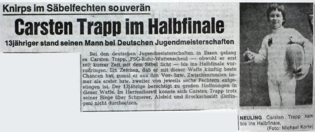 Bei den deutschen Jugenmeisterschaften in Essen gelang es Carsten Trapp, FSG Ruhr Wattenscheid -obwohl er erst seit kurzer Zeit mit dem Säbel ficht- bis ins Halbfinale vorzudringen. Ein Zeichen, daß er mit dieser Waffe künftig beste Chancen hat, zumal er aus den Vor- bzw. Zwischenrunden immer als erster nzw. zweiter von jeweils sechs Fechtern aufgestiegen ist. Der 13jährige berechtigt zu großen Hoffnungen in dieser Waffe. Im Herrenflorett konnte Carsten Trapp trotz seiner Siege über Schmerer, Alsfeid und Brockschmidt (Dittlingen) nicht durchsetzen.